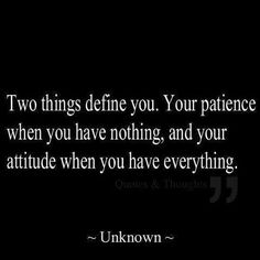 True ...So True ... Two things define you Your patience when you have nothing and your attitude when you have everything. #Quotes #Words #Sayings #Life #Inspiration