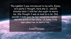 The moment I was introduced to my wife, Emma, at a party I thought, here she is - and 20 minutes later I told her she ought to marry me. She thought I was as mad as a rat. She wouldn't even give me her telephone number - and she wrote in her diary: 'A funny little man asked me to marry him.'      #Funny #FunnyQuotes #quote #quotes