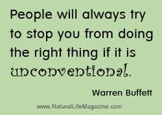 """""""People will always try to stop you from doing the right thing if it is unconventional."""" ~Warren Buffett"""