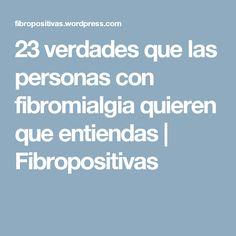 23 verdades que las personas con fibromialgia quieren que entiendas | Fibropositivas
