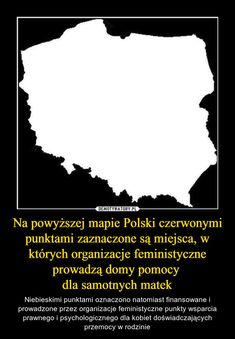Na powyższej mapie Polski czerwonymi punktami zaznaczone są miejsca, w których organizacje feministyczne prowadzą domy pomocy  dla samotnych matek Shakira, Poland, Lol, Humor, Memes, Haha, Humour, Meme, Funny Photos