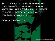 Aforisma di Francesco Guccini : Vedi cara, certi giorni sono un anno, certe frasi sono un niente, che non serve più capire. Vedi cara, le stagioni ed i sorrisi son denari che van spesi con dovuta proprietà.