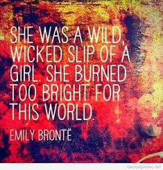 "Embrace your weirdness. ""She was a wild, wicked slip of a girl, she burned too bright for this world."" -Emily Bronte"