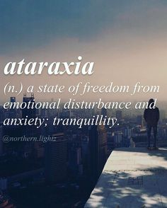 Ataraxia (n) a state of freedom from emotional disturbance and anxiety; tranquility