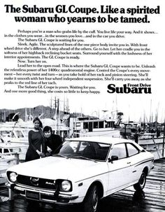 "Subaru  ""Like a spirited woman who yearns to be tamed,"" reads the headline on this 1973 Subaru GL Coupe advertisement. Hmm, we're not buying the comparison. 