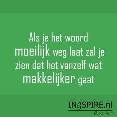 Copyright © citaat Inge Ingspire.nl– bekijk alle citatenvaninge Als je het woord moeilijk weg laat.. ..zal je zien dat het vanzelf wat makkelijker gaat.Ontdek nog meer positieve spreuken in het Nederlands. Deze collectievan motiverende woordenen positieve uitsprakeninspireren de geest en het hart en zorgen voor een energieke boost! Waardeer jij deze spreuk? Deel dit met …