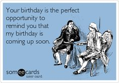 Your birthday is the perfect opportunity to remind you that my birthday is coming up soon.