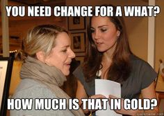 Don't ask Kate Middleton for change. She doesn't have any.