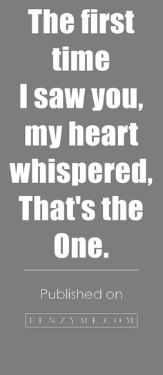 <3 <3 The First time I saw you, my heart whispered, THAT'S THE ONE. <3 <3 42 I Love You Quotes For Him