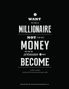 I want to be a millionaire, not for the money, but for the woman I will become. Jaime Tardy, The Eventual Millionaire.