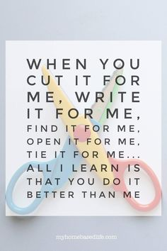 When you cut it for me, write it for me, find it for me, open it for me, tie it for me.all I learn is that you do it better than me - Montessori inspiration quote for encouraging child independence. Gentle Parenting, Parenting Quotes, Parenting Advice, Kids And Parenting, Child Education Quotes, Teaching Quotes, Teaching Kids, Kids Learning, Mantra