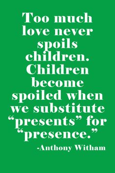 Too much love never spoils children. Children become spoiled when we substitute 'presents' for 'presence.' -Anthony WItham