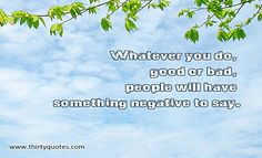 Whatever you do, good or bad, people will have something negative to say.