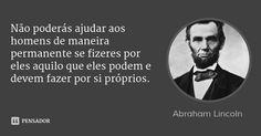 Não poderás ajudar aos homens de maneira permanente se fizeres por eles aquilo que eles podem e devem fazer por si próprios. — Abraham Lincoln