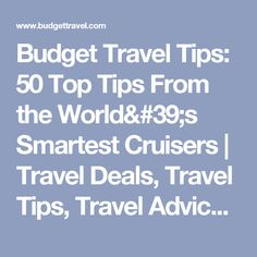 Budget Travel Tips: 50 Top Tips From the World's Smartest Cruisers | Travel Deals, Travel Tips, Travel Advice, Vacation Ideas | Budget Travel