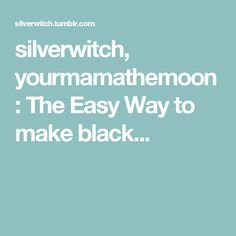 silverwitch, yourmamathemoon:   The Easy Way to make black...