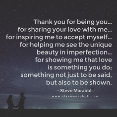 Thank you for being you… for sharing your love with me… for inspiring me to accept myself… for helping me see the unique beauty in imperfection… for showing me that love is something you do; something not just to be said, but also to be shown. - Steve Maraboli
