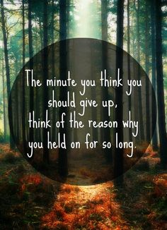 The minute you think you should give up, think of the reason why you held on for so long.