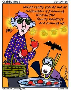 Maxine Funny!  What really scares me at Halloween is knowing that all the family holidays are coming up.  Stock up on wine now!