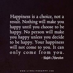 Happiness is a choice, not result. Nothing will make you happy until you choose to be happy. No person will make you happy unless you decide to be happy. Your happiness will not come to you. It can only come from you. Ralph Marston