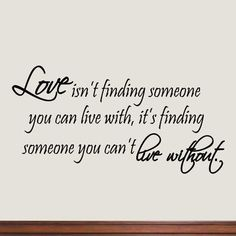 Love Isn't Finding Someone You Can Live With, It's Finding Someone You Can't Live Without Vinyl Wall Art Quote Lettering Decal Husband Quotes, Mom Quotes, Life Quotes, Qoutes, House Quotes, Famous Quotes, Love Quotes For Wedding, Wedding Sayings, Wedding Phrases