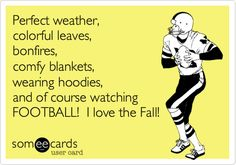 Funny Seasonal Ecard: Perfect weather, colorful leaves, bonfires, comfy blankets, wearing hoodies, and of course watching FOOTBALL! I love the Fall!
