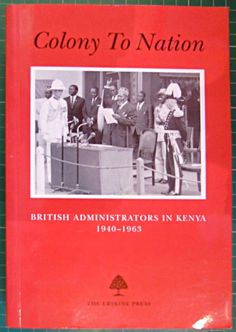 Colony to Nation, British Administrators in Kenya 1940-1963