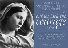 Pope Francis Quote - Our Blessed Mother.  Oh! How I wish I could be this courageous!