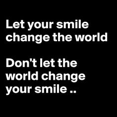 Let your smile change the world  Don't let the  world change your smile..