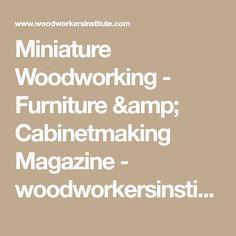 Miniature Woodworking - Furniture & Cabinetmaking Magazine - woodworkersinstitute.com;