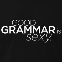Good grammar is so sexy, the hottest thing is when people text with impeccable grammar.