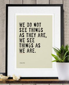 Wise Words: 40 Pretty Prints to Put a Spring in Your Step: Shifting one's perspective can make a world of difference. This We See Things as We Are ($18) quote (from Anais Nin) says just that.
