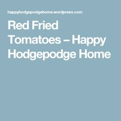 Red Fried Tomatoes – Happy Hodgepodge Home