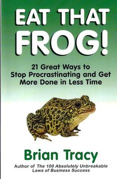 Eat That Frog!: 21 Great Ways to Stop Procrastinating and Get More Done in Less Time: Brian Tracy:
