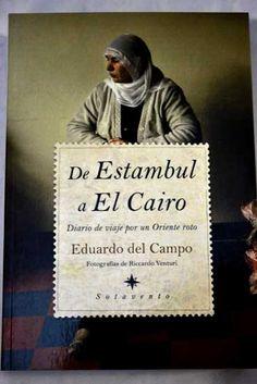 De Estambul a El Cairo : diario de viaje por un oriente roto / Eduardo del Campo ; fotos de Riccardo Venturi http://encore.fama.us.es/iii/encore/record/C__Rb2096404?lang=spi