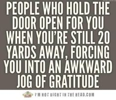 People who hold the door open for you when you're still 20 yards away, forcing you into an awkward jog of gratitude.