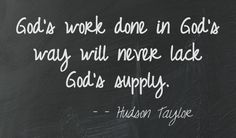 God's work done in God's way will never lack God's supply. - Hudson Taylor http://withinreachglobal.org/