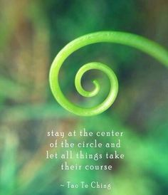 Stay at the center of the circle and let all things take their course. ~ Tao Te Ching