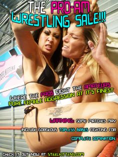 On Sale Till Feb. 20th, 2014!   Women's Wrestling: Pro Am  Where the Pros Fight the Amateurs!  Pure Female Aggression at it's Finest!  Up to 50% off!  http://store.steelkittens.com/promos.asp