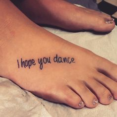 I hope you dance. Tattoo. Foot tattoo. Girls. Didnt hurt at all :)
