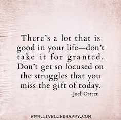 There's a lot that is good in your life—don't take it for granted. Don't get so focused on the struggles that you miss the gift of today. -J...
