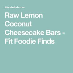 Raw Lemon Coconut Cheesecake Bars - Fit Foodie Finds