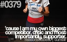 I am my own biggest competitor, critic and most importantly, supporter