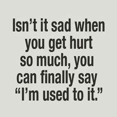 "Isn't it sad when you get hurt so much, you can finally say "" I'm used to it. """