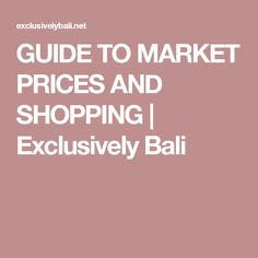 GUIDE TO MARKET PRICES AND SHOPPING   Exclusively Bali