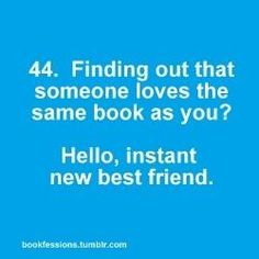 Finding out that someone loves the same book as you? Hello, instant new best friend.