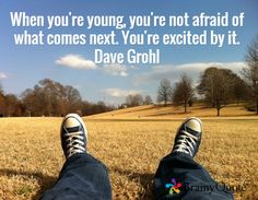 When you're young, you're not afraid of what comes next. You're excited by it. -Dave Grohl