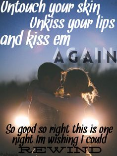 RASCAL FLATTS Rewind Lyrics  Untouch your skin Unkiss your lips and kiss 'em again So good so right this is one night I'm wishing I could rewind