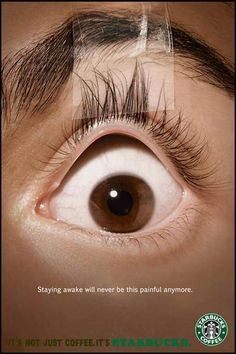 the tone of this ad is quite amusing. it is shot at an eye level so are looking into the persons wide awake eyes which makes a big impact just like starbucks coffee does when it keeps you awake. the lightling around the eye is dark and the eye is lit up symbolising that the person is now awake.