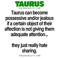 """zodiaccity: """" Zodiac Taurus Facts — Taurus can become possessive and/or jealous if a certain object of their affection is not giving them adequate attention… they just hate sharing. • Zodiac Files:..."""